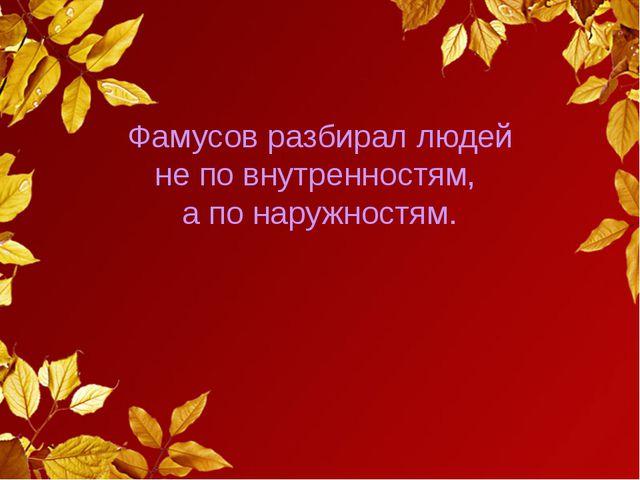 Фамусов разбирал людей не по внутренностям, а по наружностям.