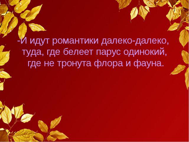 -И идут романтики далеко-далеко, туда, где белеет парус одинокий, где не тро...