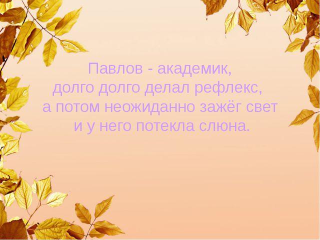 Павлов - академик, долго долго делал рефлекс, а потом неожиданно зажёг свет...
