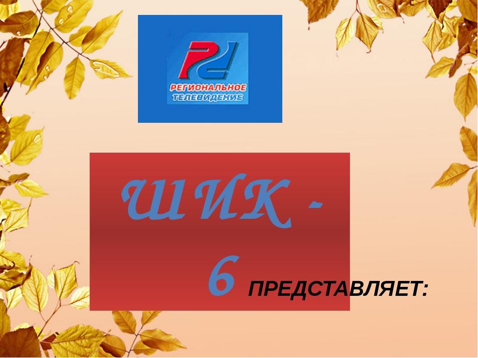 ШИК - 6 ПРЕДСТАВЛЯЕТ: