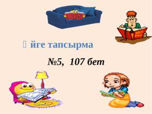 №5, 107 бет Үйге тапсырма