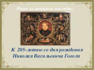 Наше культурное наследие К 205-летию со дня рождения Николая Васильевича Гого