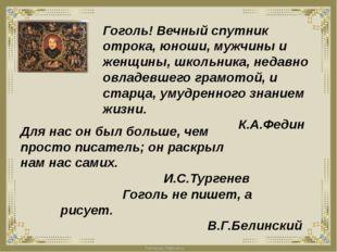 Гоголь! Вечный спутник отрока, юноши, мужчины и женщины, школьника, недавно о