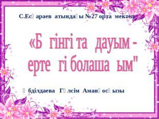 С.Есқараев атындағы №27 орта мектеп Әбділдаева Гүлсім Аманқосқызы