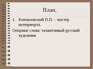 План. Кончаловский П.П. – мастер натюрморта. Опорные слова: талантливый русск