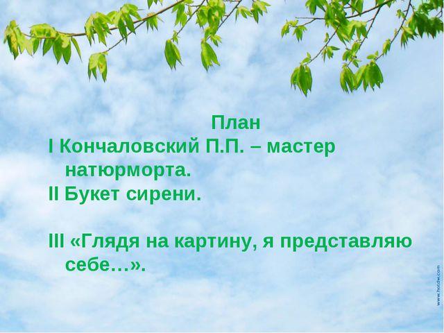 План I Кончаловский П.П. – мастер натюрморта. II Букет сирени. III «Глядя на...