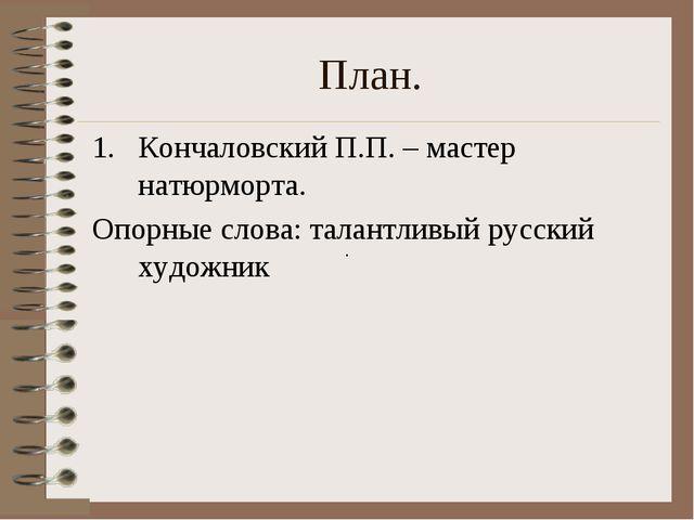 План. Кончаловский П.П. – мастер натюрморта. Опорные слова: талантливый русск...