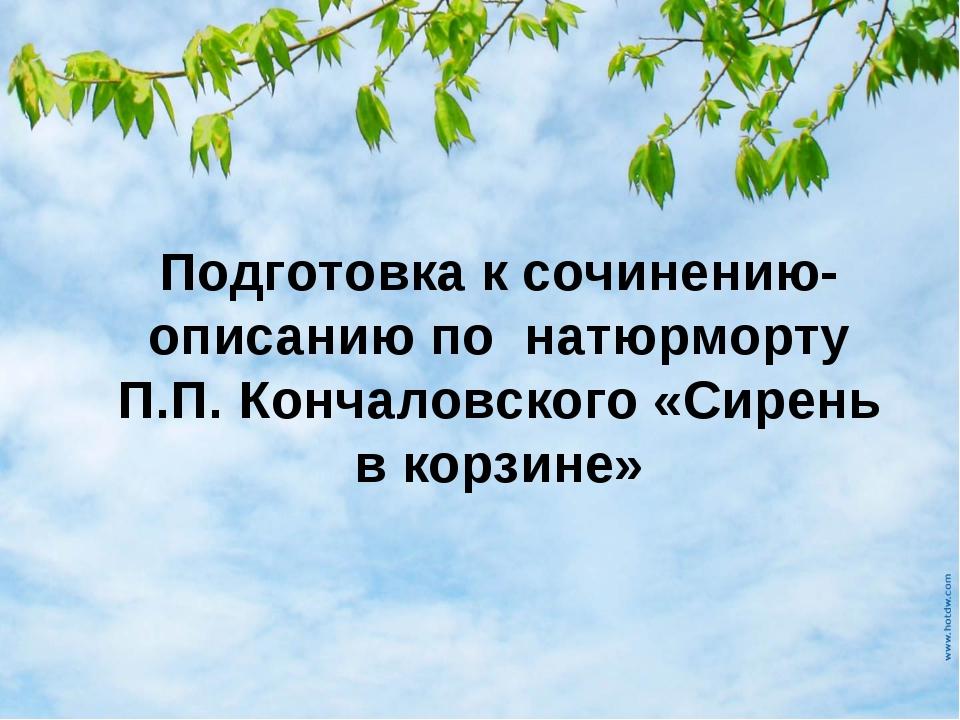 Подготовка к сочинению-описанию по натюрморту П.П. Кончаловского «Сирень в ко...