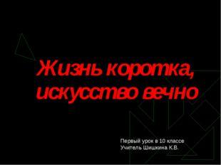 Жизнь коротка, искусство вечно Первый урок в 10 классе Учитель Шишкина К.В.