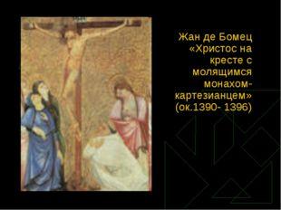 Жан де Бомец «Христос на кресте с молящимся монахом-картезианцем» (ок.1390- 1