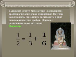 В Древнем Египте математики «настоящими» дробями считали только аликвотные. П