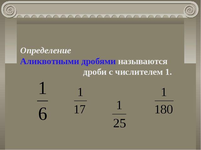 Определение Аликвотными дробями называются дроби с числителем 1.