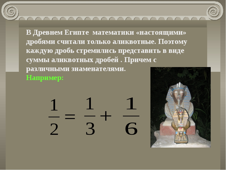 В Древнем Египте математики «настоящими» дробями считали только аликвотные. П...