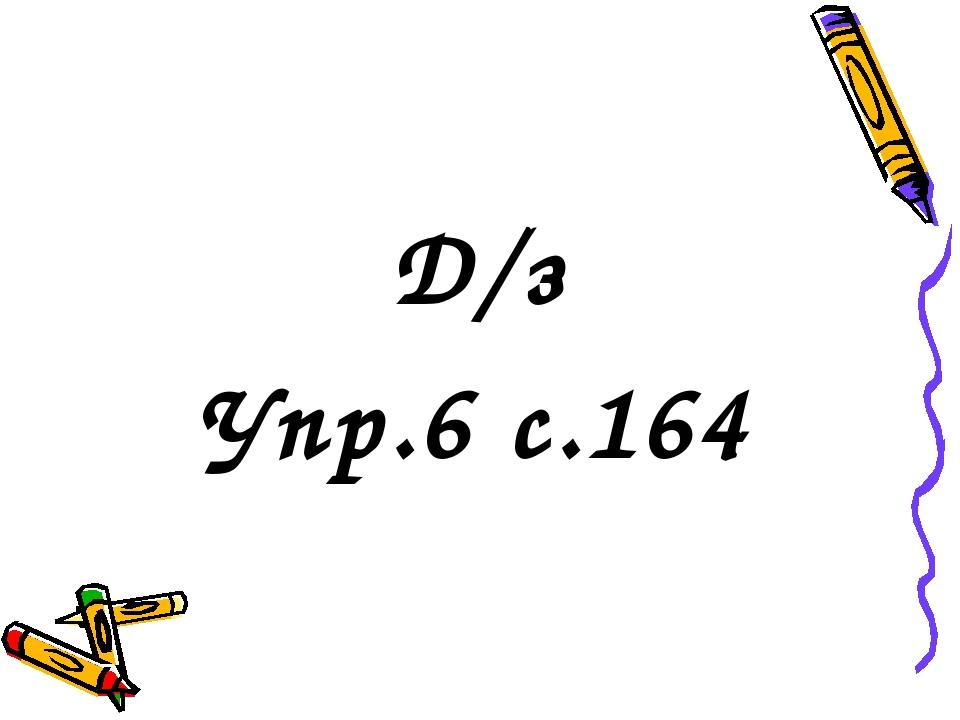 Д/з Упр.6 с.164