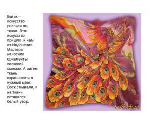 Батик – искусство росписи по ткани. Это искусство пришло к нам из Индонезии.