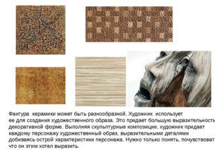 Фактура керамики может быть разнообразной. Художник использует ее для создани