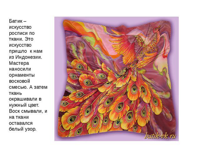 Батик – искусство росписи по ткани. Это искусство пришло к нам из Индонезии....