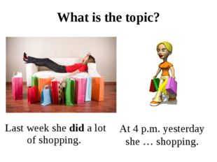 What is the topic? Last week she did a lot of shopping. At 4 p.m. yesterday s