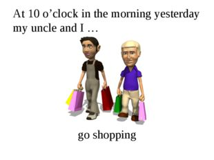 At 10 o'clock in the morning yesterday my uncle and I … go shopping