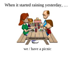 When it started raining yesterday, … we / have a picnic