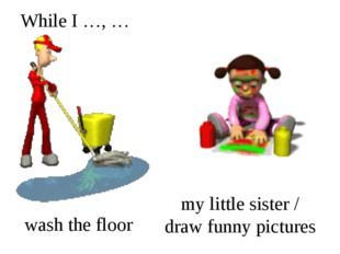 While I …, … wash the floor my little sister / draw funny pictures