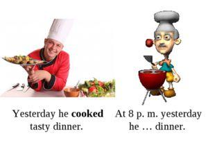 Yesterday he cooked tasty dinner. At 8 p. m. yesterday he … dinner.