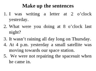 Make up the sentences I was writing a letter at 2 o'clock yesterday. What wer