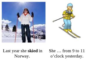 Last year she skied in Norway. She … from 9 to 11 o'clock yesterday.