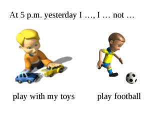 At 5 p.m. yesterday I …, I … not … play with my toys play football