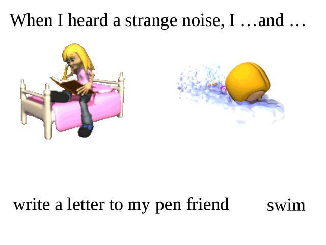 When I heard a strange noise, I …and … write a letter to my pen friend swim