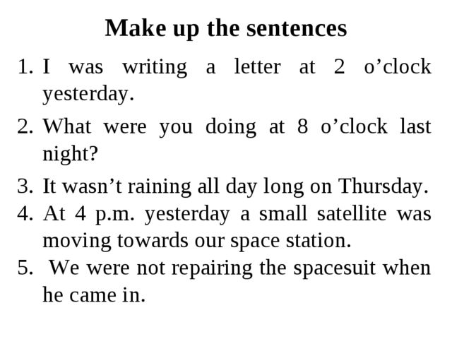 Make up the sentences I was writing a letter at 2 o'clock yesterday. What wer...
