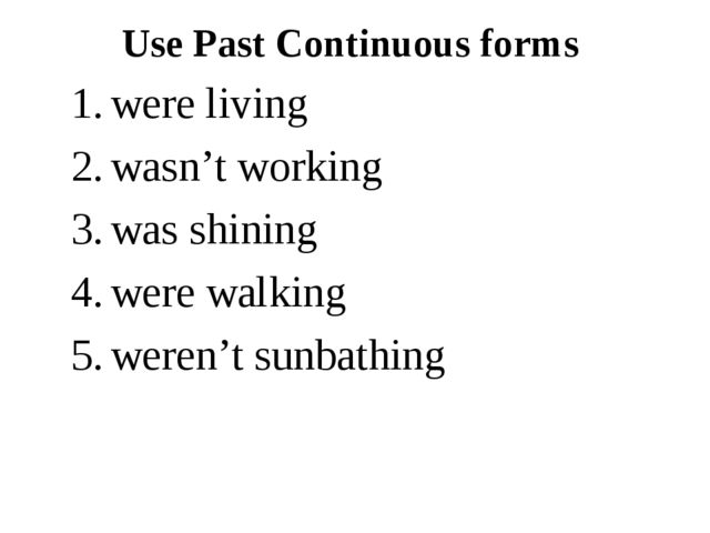 Use Past Continuous forms were living wasn't working was shining were walking...