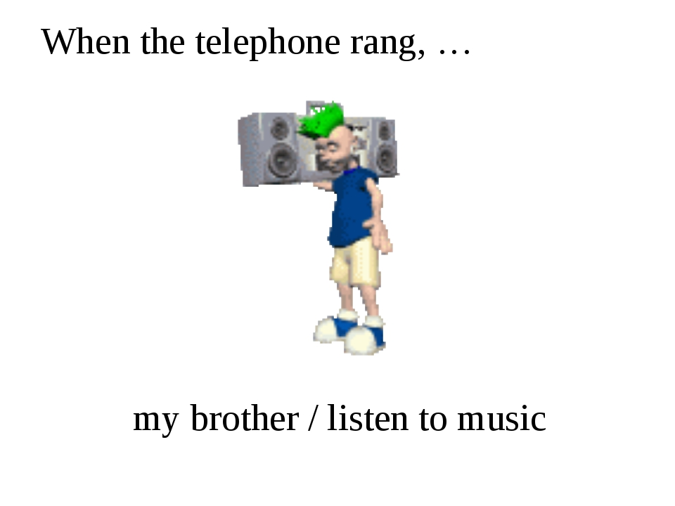 When the telephone rang, … my brother / listen to music