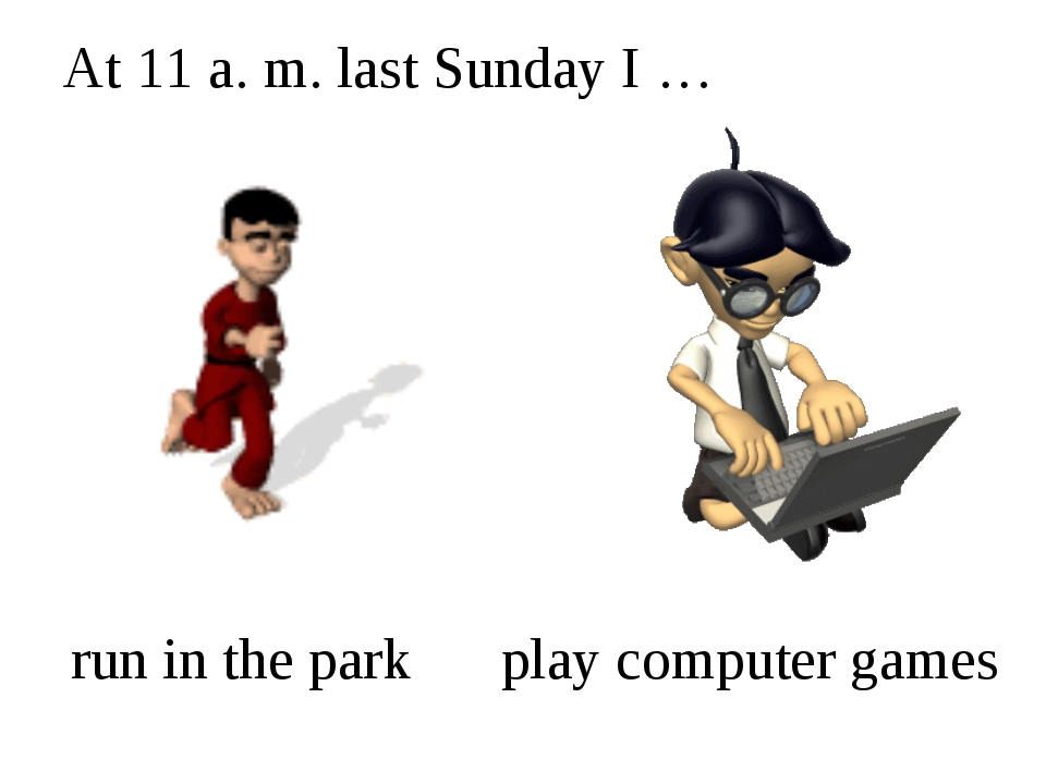 At 11 a. m. last Sunday I … run in the park play computer games