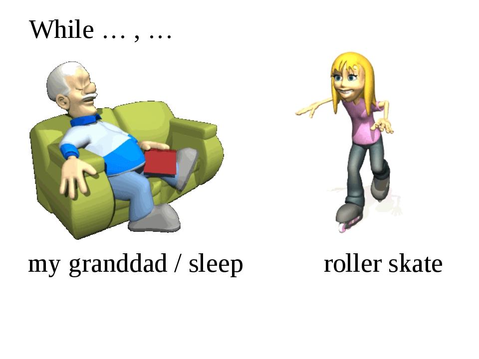 While … , … my granddad / sleep roller skate