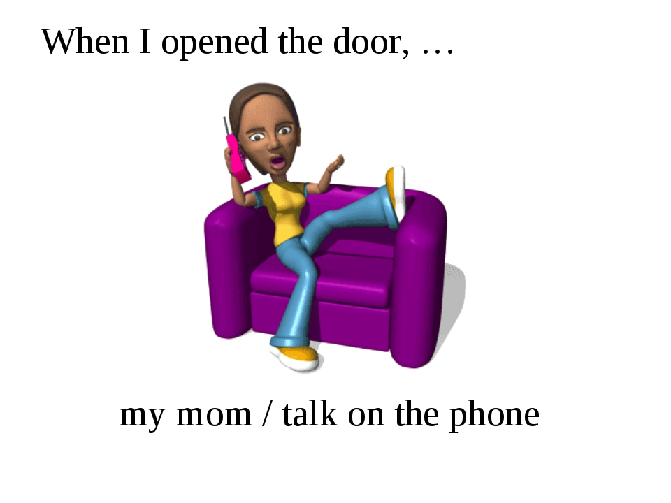 When I opened the door, … my mom / talk on the phone