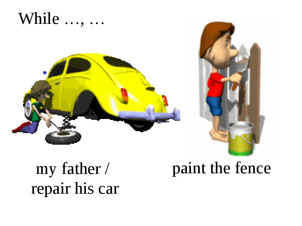 While …, … my father / repair his car paint the fence