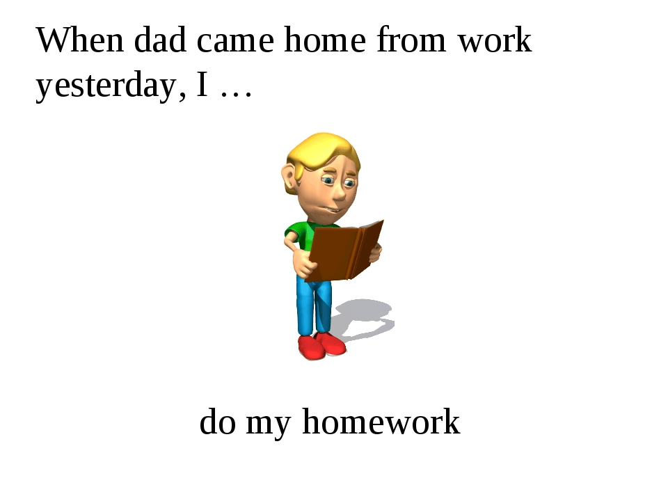 When dad came home from work yesterday, I … do my homework
