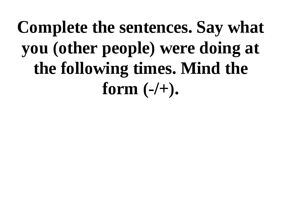 Complete the sentences. Say what you (other people) were doing at the followi...