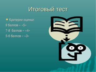 Итоговый тест Критерии оценки: 9 баллов – «5» 7-8 баллов – «4» 5-6 баллов – «3»