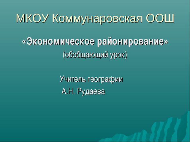 МКОУ Коммунаровская ООШ «Экономическое районирование» (обобщающий урок) Учите...