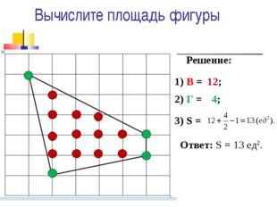 Вычислите площадь фигуры Решение: 1) В = 2) Г = 3) S = 12; 4; Ответ: S = 13 е