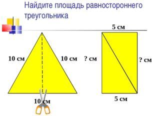 Найдите площадь равностороннего треугольника 10 см 10 см 10 см ? см ? см 5 см