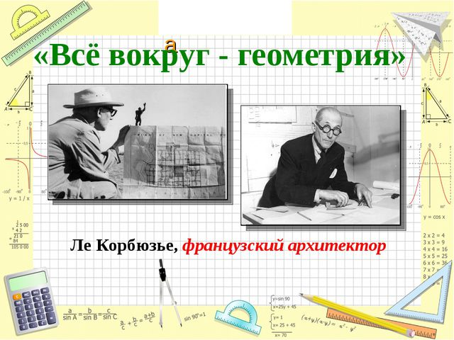 «Всё вокруг - геометрия» Ле Корбюзье, французский архитектор Математика