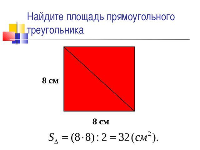 Найдите площадь прямоугольного треугольника 8 см 8 см