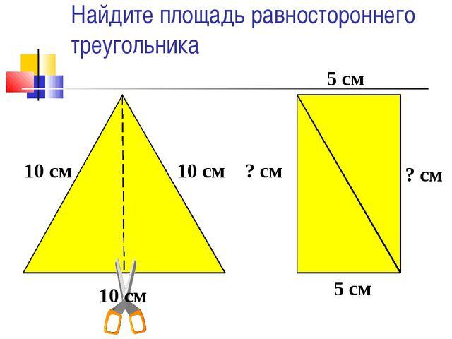 Найдите площадь равностороннего треугольника 10 см 10 см 10 см ? см ? см 5 см...