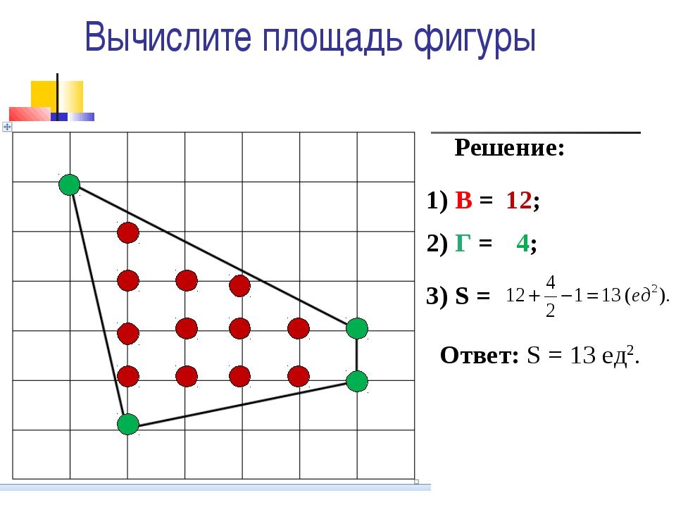 Вычислите площадь фигуры Решение: 1) В = 2) Г = 3) S = 12; 4; Ответ: S = 13 е...