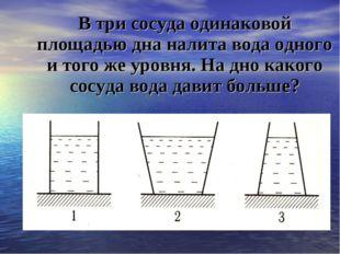 В три сосуда одинаковой площадью дна налита вода одного и того же уровня. На