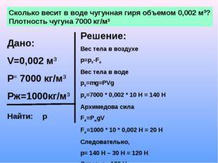 Сколько весит в воде чугунная гиря объемом 0,002 м3? Плотность чугуна 7000 кг