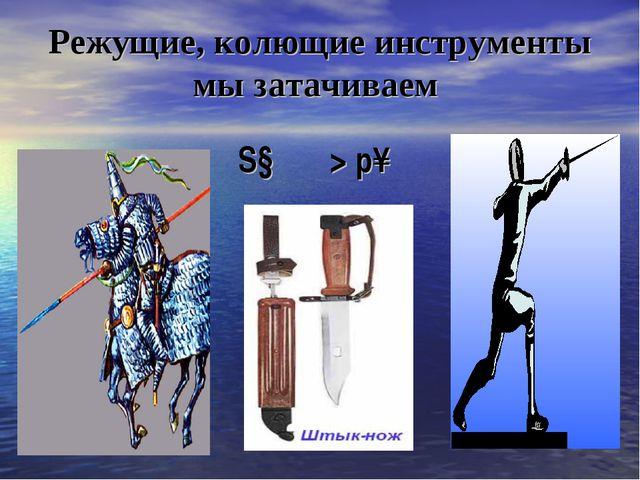 Режущие, колющие инструменты мы затачиваем S↓ ═> р↑